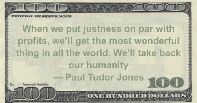 When we put justness on par with profits, we'll get the most wonderful thing in all the world. We'll take back our humanity Quote