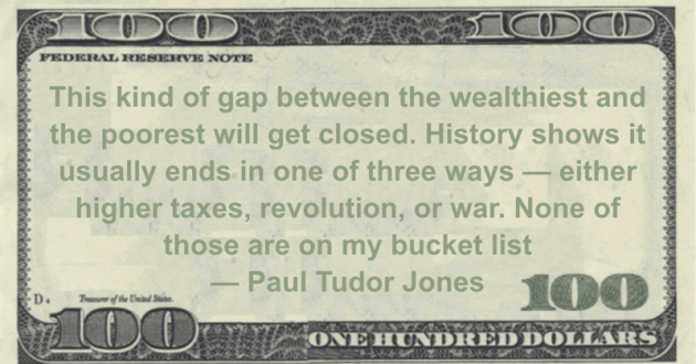 This kind of gap between the wealthiest and the poorest will get closed. History shows it usually ends in one of three ways — either higher taxes, revolution, or war. None of those are on my bucket list Quote