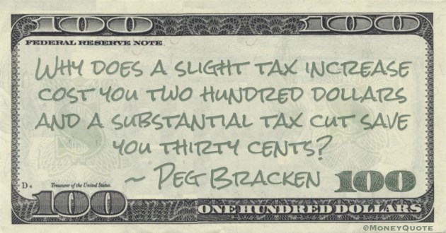 Why does a slight tax increase cost you two hundred dollars and a substantial tax cut save you thirty cents? Quote