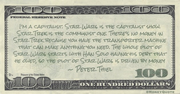 I'm a capitalist. Star Wars is the capitalist show. Star Trek is the communist one. There's no money in Star Trek. The plot of Star Wars is driven by money Quote