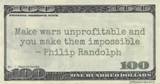 Philip Randolph Make wars unprofitable and you make them impossible Quote