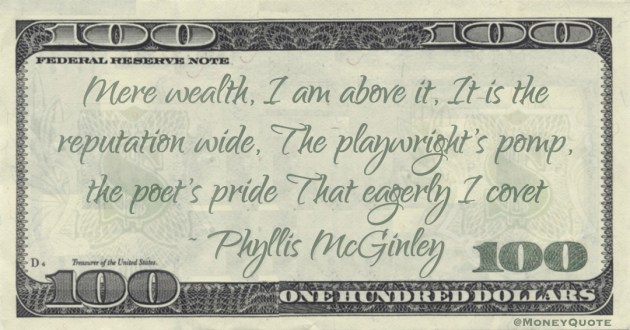 Mere wealth, I am above it, It is the reputation wide, The playwright's pomp, the poet's pride That eagerly I covet Quote