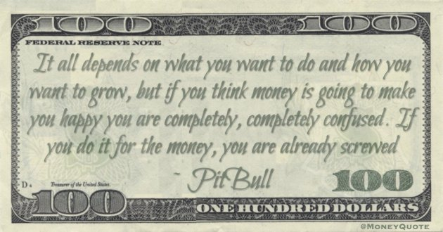 It all depends on what you want to do and how you want to grow, but if you think money is going to make you happy you are completely, completely confused. If you do it for the money, you are already screwed Quote