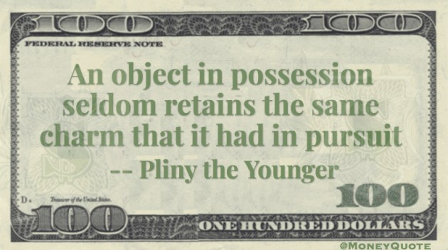 An object in possession seldom retains the same charm that it had in pursuit Quote