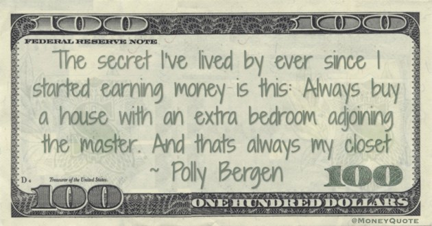 The secret I've lived by ever since I started earning money is this: Always buy a house with an extra bedroom adjoining the master. And that's always my closet Quote