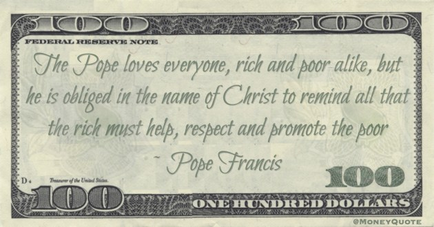 The Pope loves everyone, rich and poor alike, but he is obliged in the name of Christ to remind all that the rich must help, respect and promote the poor Quote