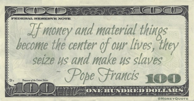 If money and material things become the center of our lives, they seize us and make us slaves Quote
