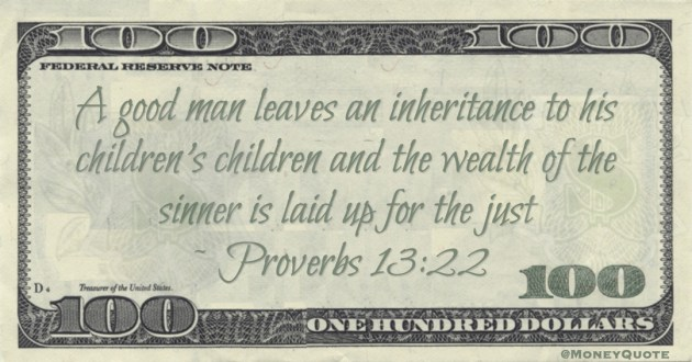 A good man leaves an inheritance to his children's children and the wealth of the sinner is laid up for the just Quote