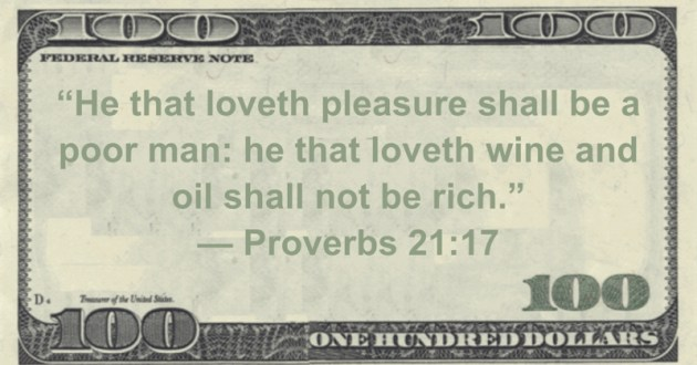 He that loveth pleasure shall be a poor man: he that loveth wine and oil shall not be rich Quote