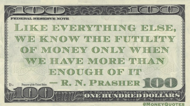 We Know the Futility of Money only when we have more than enough of it Quote