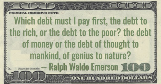 Which debt must I pay first, the debt to the rich, or the debt to the poor? the debt of money or the debt of thought to mankind, of genius to nature? Quote