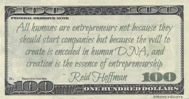 All humans are entrepreneurs not because they should start companies but because the will to create is encoded in human DNA, and creation is the essence of entrepreneurship Quote