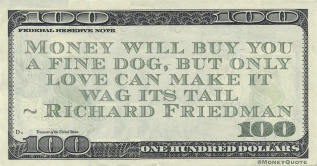 Money will buy you a fine dog, but only love can make it wag its tail Quote