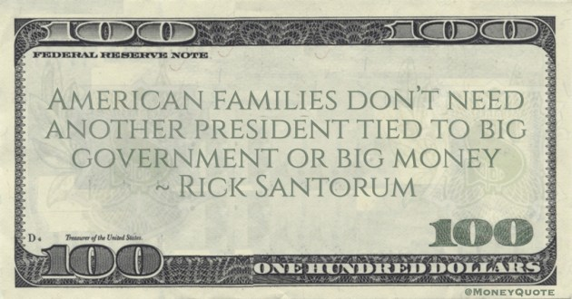 Rick Santorum American families don't need another president tied to big government or big money quote