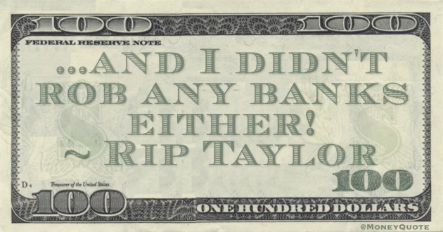 And I didn't rob any banks either! Quote