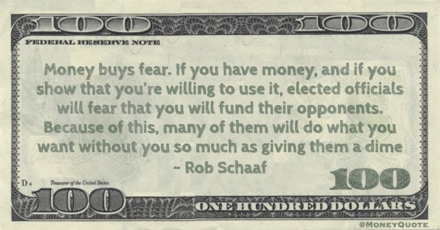 Rob Schaaf Money buys fear. If you have money, and if you show that you're willing to use it, elected officials will fear that you will fund their opponents. Because of this, many of them will do what you want without you so much as giving them a dime quote
