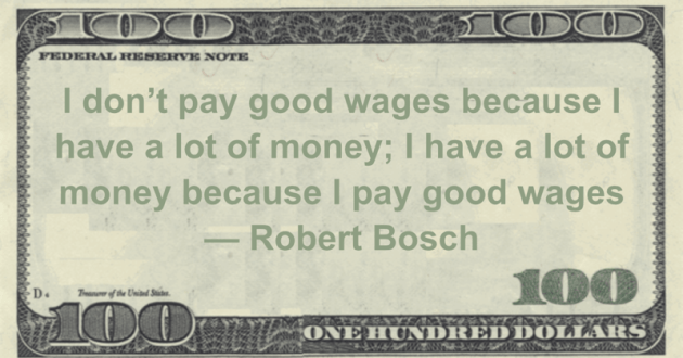 I don't pay good wages because I have a lot of money; I have a lot of money because I pay good wages Quote