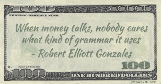 When money talks, nobody cares what kind of grammar it uses Quote