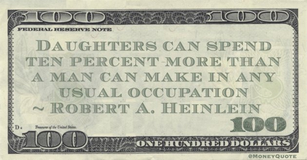 Robert A. Heinlein Daughters can spend ten percent more than a man can make in any usual occupation quote
