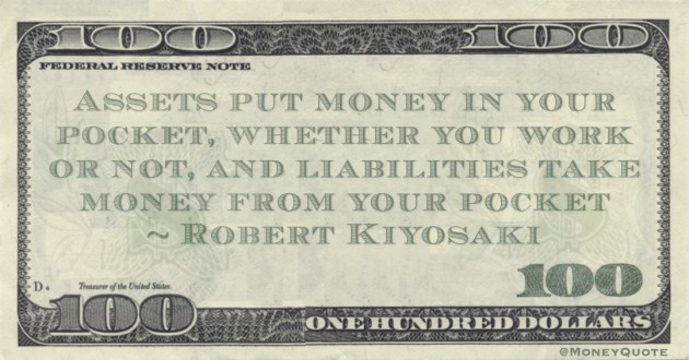 Assets put money in your pocket, whether you work or not, and liabilities take money from your pocket Quote