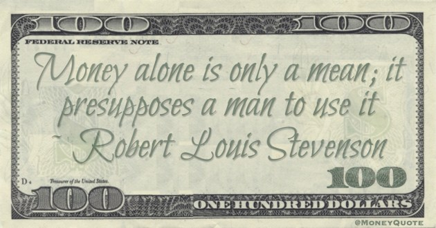 Money alone is only a mean; it presupposes a man to use it Quote