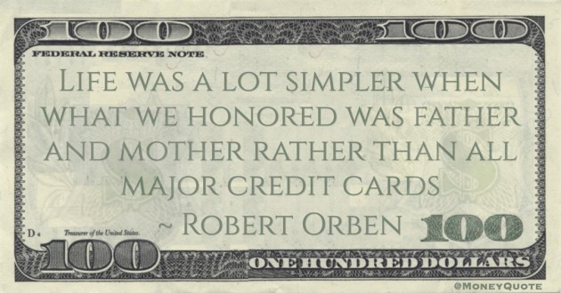 Life was a lot simpler when what we honored was father and mother rather than all major credit cards Quote