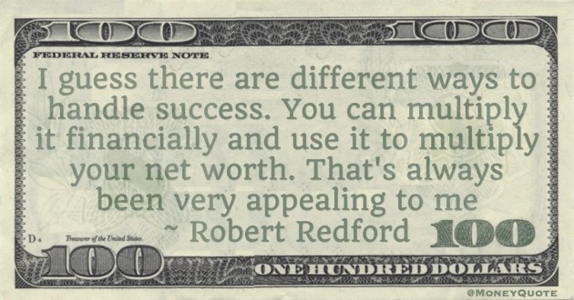 handle success. You can multiply it financially and use it to multiply your net worth. That's always been very appealing to me Quote