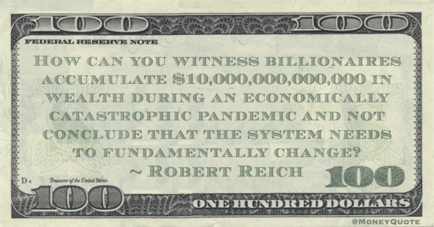How can you witness billionaires accumulate $10,000,000,000,000 in wealth during an economically catastrophic pandemic and not conclude that the system needs to fundamentally change? Quote