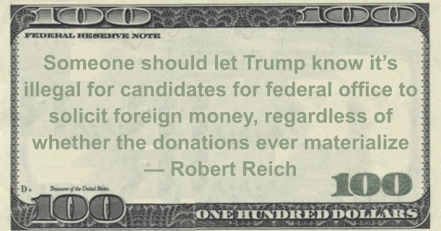 Someone should let Trump know it's illegal for candidates for federal office to solicit foreign money, regardless of whether the donations ever materialize Quote