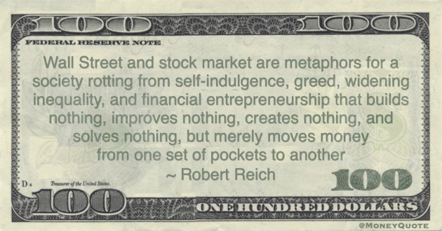 Robert Reich Wall Street and stock market are metaphors for a society rotting from self-indulgence, greed, widening inequality, and financial entrepreneurship that builds nothing, improves nothing, creates nothing, and solves nothing, but merely moves money from one set of pockets to another quote