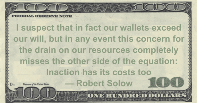 I suspect that in fact our wallets exceed our will, but in any event this concern for the drain on our resources completely misses the other side of the equation: Inaction has its costs too Quote