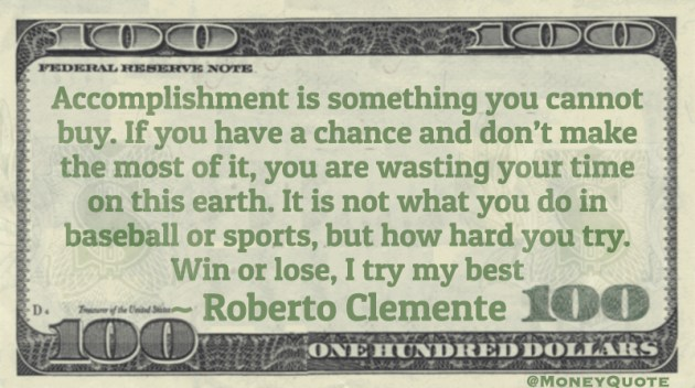 Accomplishment is something you cannot buy. If you have a chance and don't make the most of it, you are wasting your time on this earth. Quote