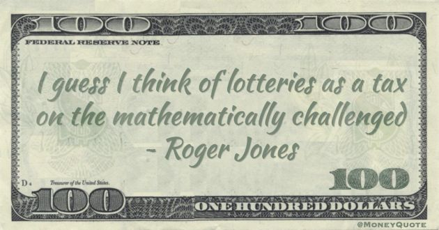 I guess I think of lotteries as a tax on the mathematically challenged Quote