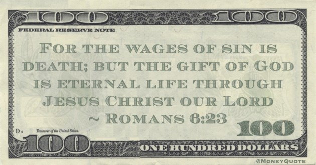 For the wages of sin is death; but the gift of God is eternal life through Jesus Christ our Lord Quote