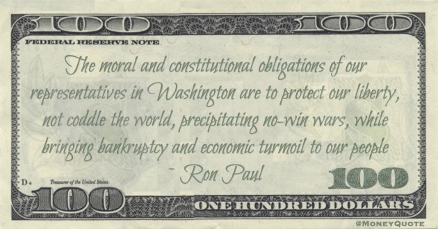 The moral and constitutional obligations of our representatives in Washington are to protect our liberty, not coddle the world, precipitating no-win wars, while bringing bankruptcy and economic turmoil to our people Quote