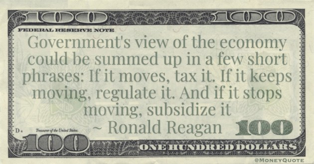 Government's view of the economy could be summed up in a few short phrases: If it moves, tax it. If it keeps moving, regulate it. And if it stops moving, subsidize it Quote