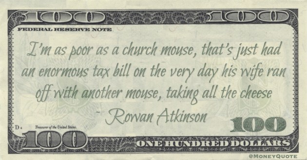 I'm as poor as a church mouse, that's just had an enormous tax bill on the very day his wife ran off with another mouse, taking all the cheese Quote