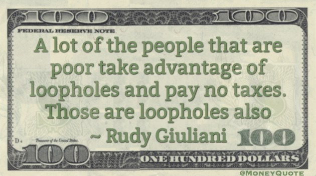 A lot of people that are poor take advantage of loopholes and pay no taxes. Those are loopholes also Quote