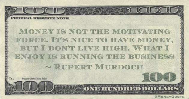 Money is not the motivating force. It's nice to have money, but I don't live high. What I enjoy is running the business Quote