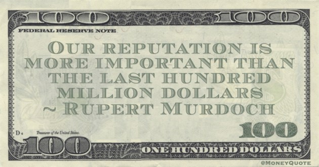 Our reputation is more important than the last hundred million dollars Quote