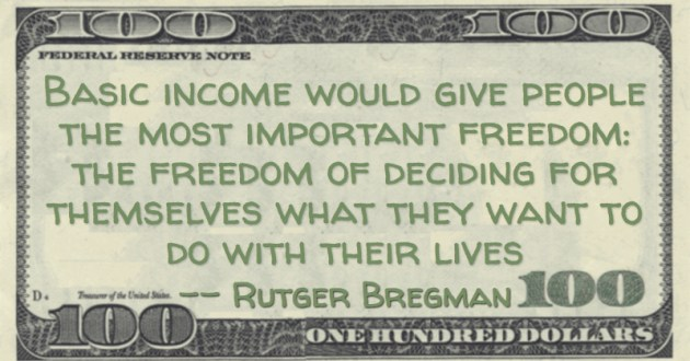 Basic income would give people the most important freedom: the freedom of deciding for themselves what they want to do with their lives Quote