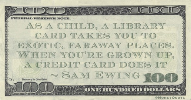 As a child, a library card takes you to exotic, faraway places. When you're grown up, a credit card does it Quote