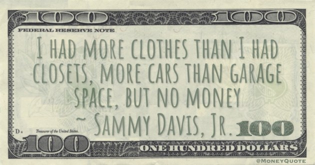 I had more clothes than I had closets, more cars than garage space, but no money Quote
