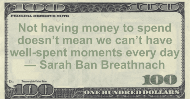 Not having money to spend doesn't mean we can't have well-spent moments every day Quote