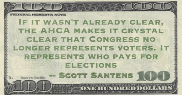 If it wasn't already clear, the AHCA makes it crystal clear that Congress no longer represents voters. It represents who pays for elections Quote