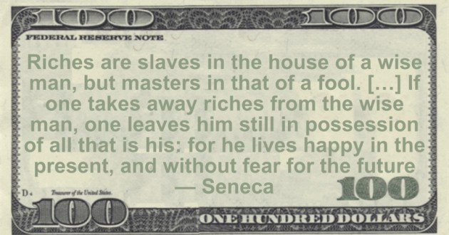 Riches are slaves in the house of a wise man, but masters in that of a fool. […] If one takes away riches from the wise man, one leaves him still in possession of all that is his Quote
