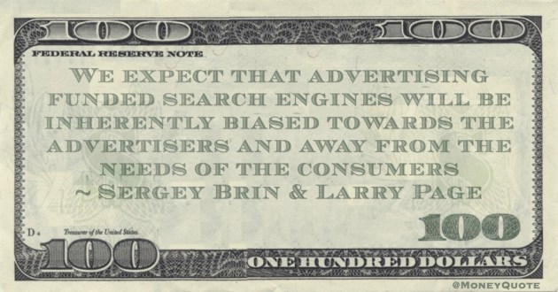 We expect that advertising funded search engines will be inherently biased towards the advertisers and away from the needs of the consumers Quote