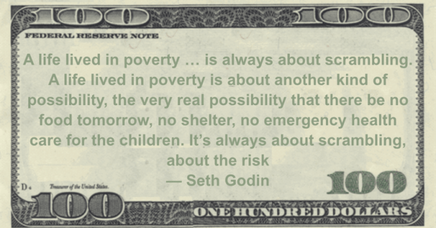 A life lived in poverty ... is always about scrambling. A life lived in poverty is about another kind of possibility, the very real possibility that there be no food tomorrow, no shelter, no emergency health care for the children. It's always about scrambling, about the risk Quote