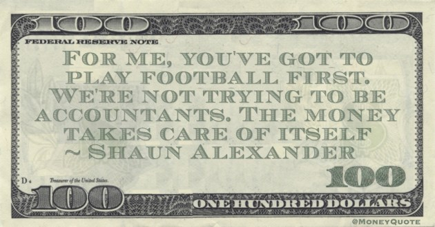 Shaun Alexander For me, you've got to play football first. We're not trying to be accountants. The money takes care of itself quote