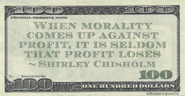 When morality comes up against profit, it is seldom that profit loses Quote